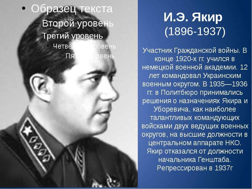 И.Э. Якир (1896-1937) Участник Гражданской войны. В конце 1920-х гг. учился в...