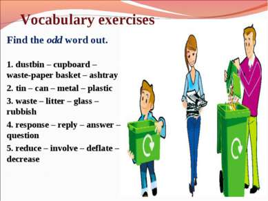 Vocabulary exercises Find the odd word out. 1. dustbin – cupboard – waste-pap...