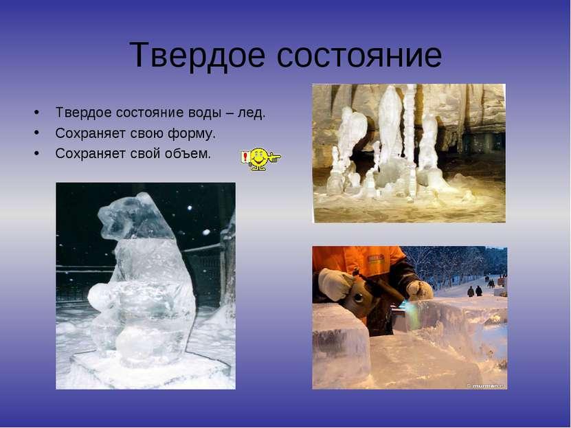 Твердое состояние Твердое состояние воды – лед. Сохраняет свою форму. Сохраня...