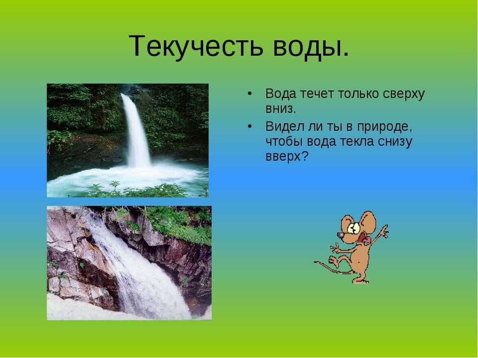 Текучесть воды. Вода течет только сверху вниз. Видел ли ты в природе, чтобы в...