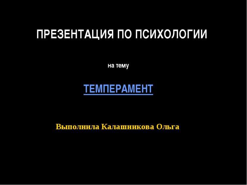 ПРЕЗЕНТАЦИЯ ПО ПСИХОЛОГИИ на тему ТЕМПЕРАМЕНТ Выполнила Калашникова Ольга