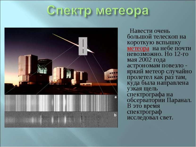 Навести очень большой телескоп на короткую вспышку метеора на небе почти нево...
