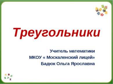 Треугольники Учитель математики МКОУ « Москаленский лицей» Бадюк Ольга Ярославна