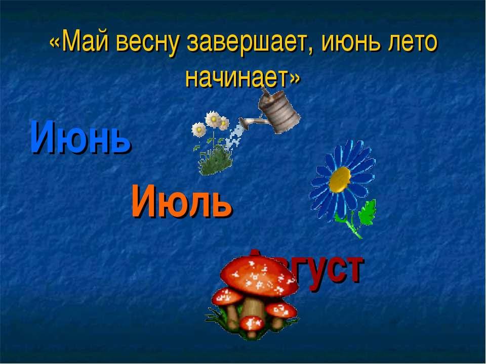 «Май весну завершает, июнь лето начинает» Июнь Июль Август