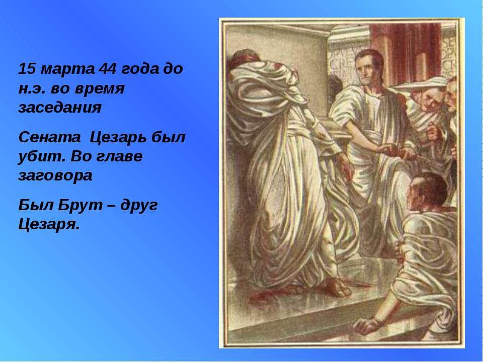15 марта 44 года до н.э. во время заседания Сената Цезарь был убит. Во главе ...