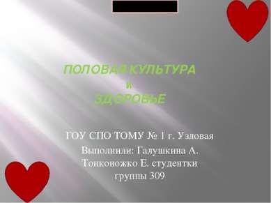 ПОЛОВАЯ КУЛЬТУРА и ЗДОРОВЬЕ ГОУ СПО ТОМУ № 1 г. Узловая Выполнили: Галушкина ...