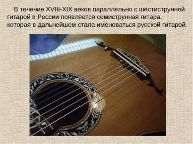 В течение XVIII-XIX веков параллельно с шестиструнной гитарой в России появля...