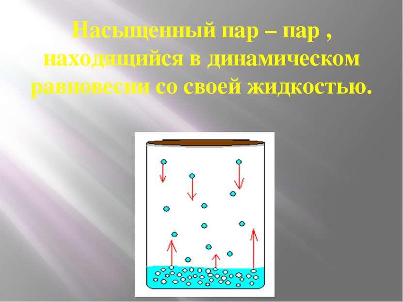 Насыщенный пар – пар , находящийся в динамическом равновесии со своей жидкостью.