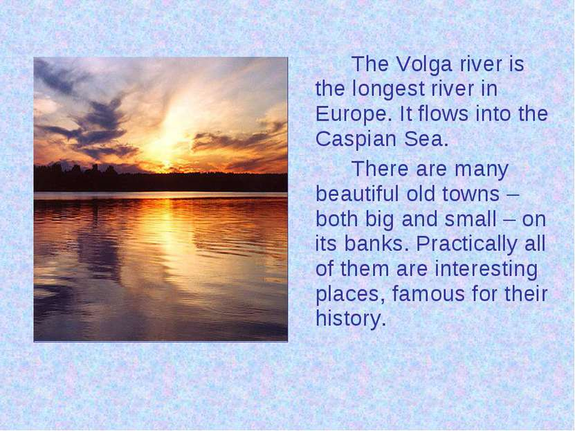 The Volga river is the longest river in Europe. It flows into the Caspian Sea...