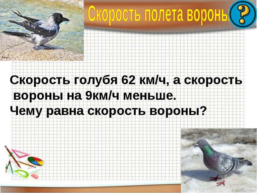 Скорость голубя 62 км/ч, а скорость вороны на 9км/ч меньше. Чему равна скорос...