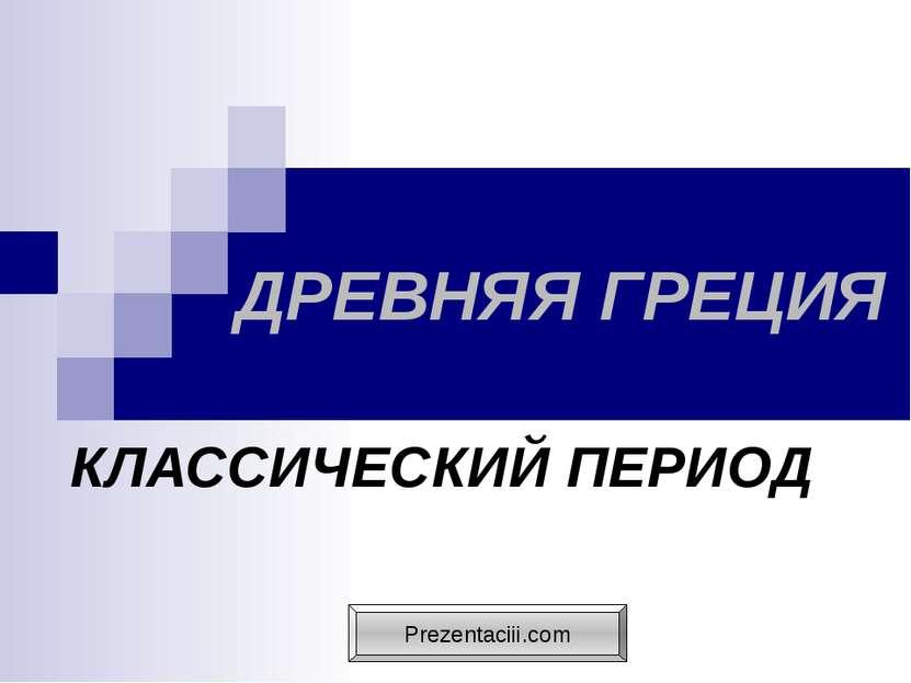 ДРЕВНЯЯ ГРЕЦИЯ КЛАССИЧЕСКИЙ ПЕРИОД Prezentaciii.com