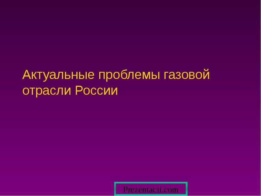 Актуальные проблемы газовой отрасли России Prezentacii.com