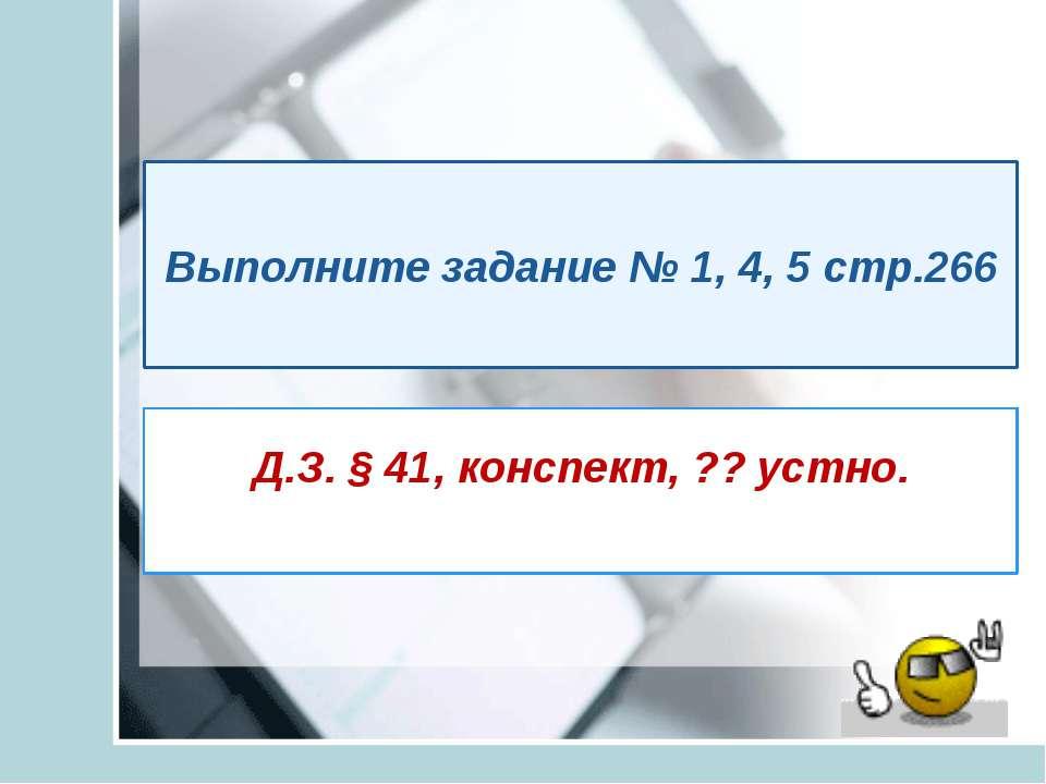 Д.З. § 41, конспект, ?? устно. Выполните задание № 1, 4, 5 стр.266