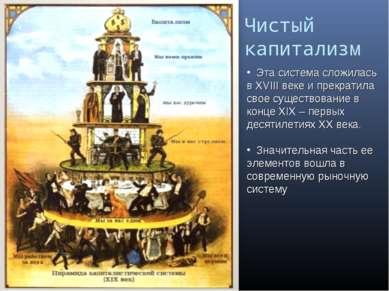 Чистый капитализм Эта система сложилась в XVIII веке и прекратила свое сущест...