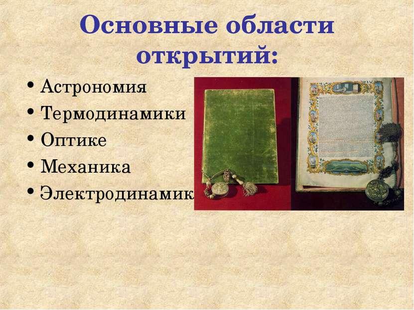 Основные области открытий: Астрономия Термодинамики Оптике Механика Электроди...