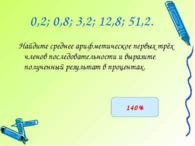 0,2; 0,8; 3,2; 12,8; 51,2. Найдите среднее арифметическое первых трёх членов ...