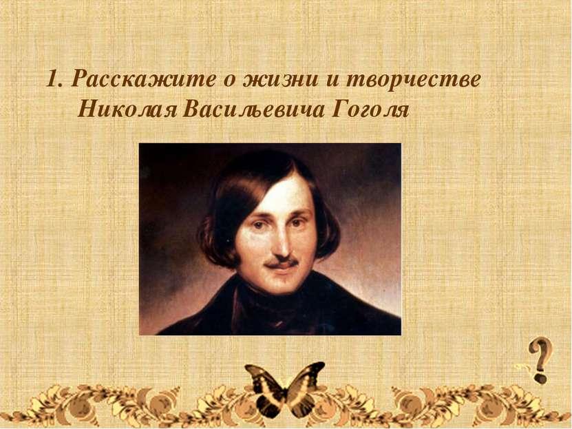 1. Расскажите о жизни и творчестве Николая Васильевича Гоголя