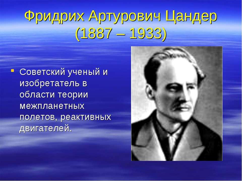 Фридрих Артурович Цандер (1887 – 1933) Советский ученый и изобретатель в обла...