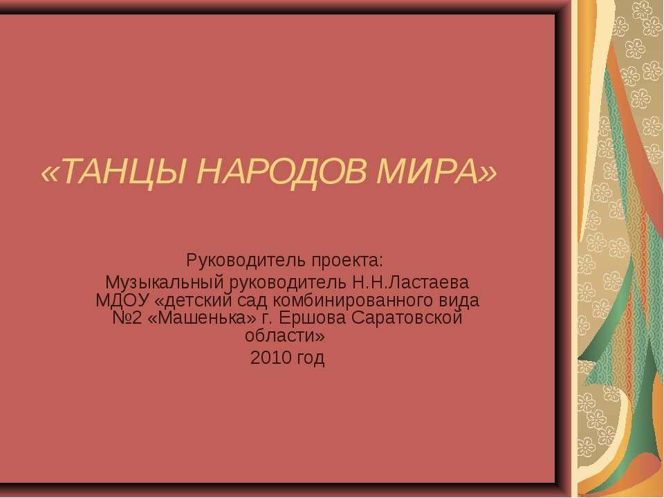 «ТАНЦЫ НАРОДОВ МИРА» Руководитель проекта: Музыкальный руководитель Н.Н.Ласта...