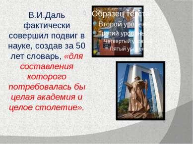 В.И.Даль фактически совершил подвиг в науке, создав за 50 лет словарь, «для с...