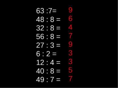 63 :7= 48 : 8 = 32 : 8 = 56 : 8 = 27 : 3 = 6 : 2 = 12 : 4 = 40 : 8 = 49 : 7 =...