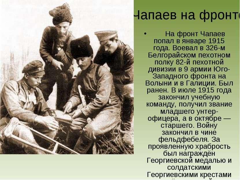 Чапаев на фронте На фронт Чапаев попал в январе 1915 года. Воевал в 326-м Бел...