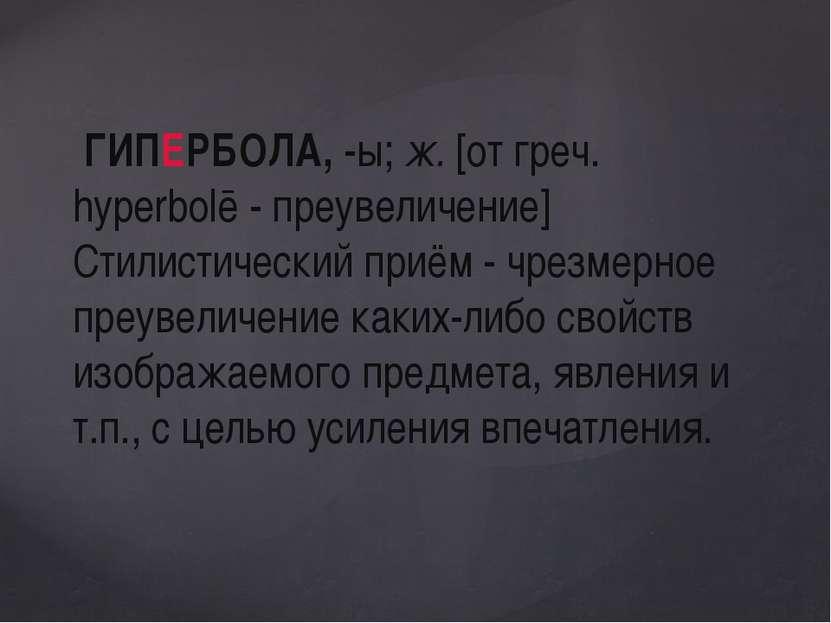 ГИПЕРБОЛА, -ы; ж. [от греч. hyperbolē - преувеличение] Стилистический приём -...