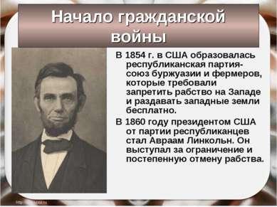 Начало гражданской войны В 1854 г. в США образовалась республиканская партия-...