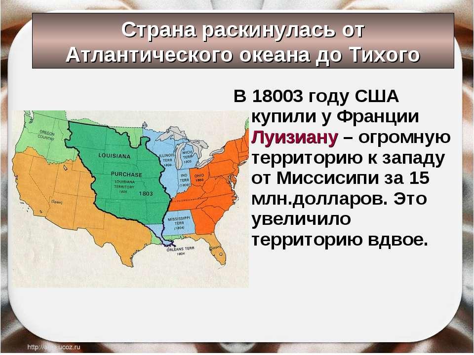 Страна раскинулась от Атлантического океана до Тихого В 18003 году США купили...