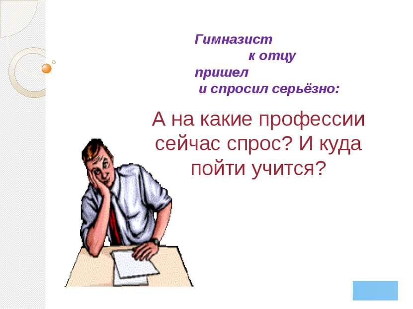 А на какие профессии сейчас спрос? И куда пойти учится? Гимназист к отцу приш...