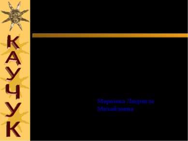 Презентацию по теме: «КАУЧУК» подготовила учитель химии средней общеобразоват...