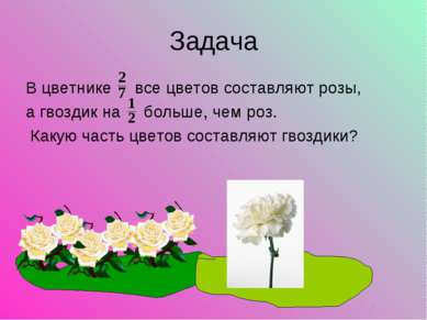 Задача В цветнике все цветов составляют розы, а гвоздик на больше, чем роз. К...