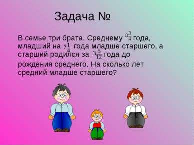 Задача № В семье три брата. Среднему года, младший на года младше старшего, а...