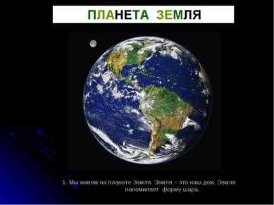 1. Мы живем на планете Земля. Земля – это наш дом. Земля напоминает форму шара.
