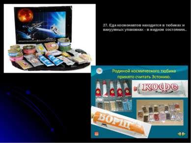 27. Еда космонавтов находится в тюбиках и вакуумных упаковках - в жидком сост...