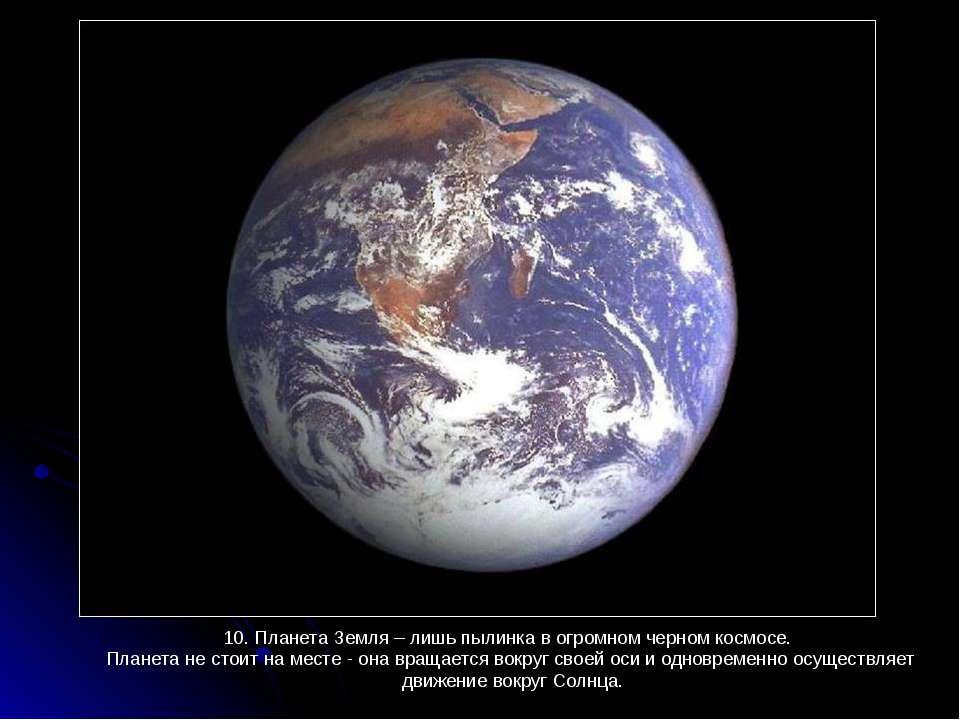 10. Планета Земля – лишь пылинка в огромном черном космосе. 10. Планета Земля...