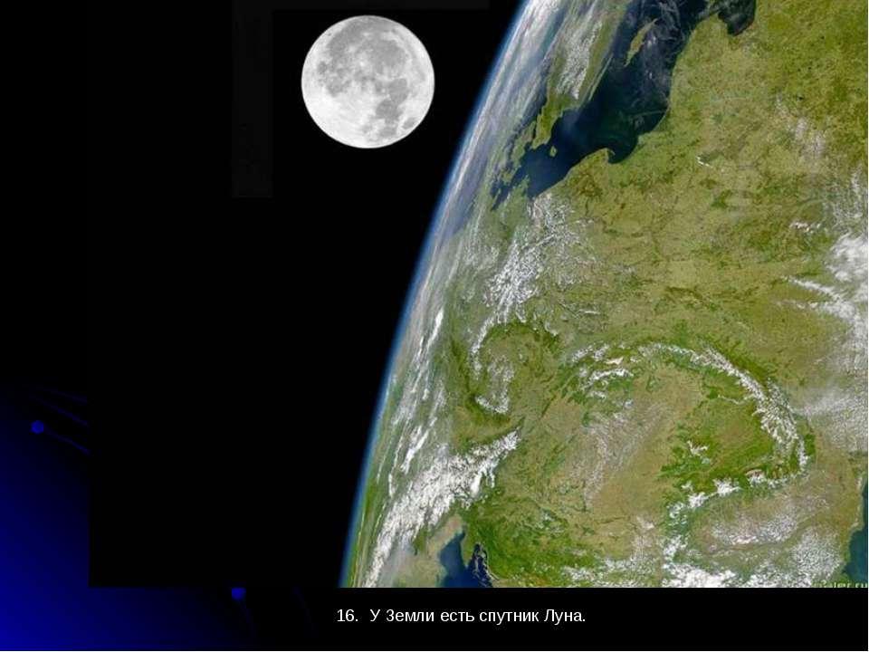 16. У Земли есть спутник Луна. 16. У Земли есть спутник Луна.