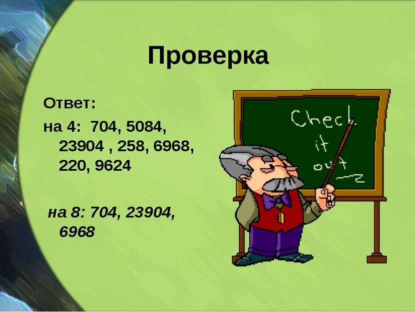 Проверка Ответ: на 4: 704, 5084, 23904 , 258, 6968, 220, 9624 на 8: 704, 2390...