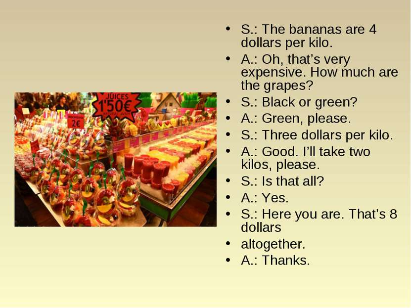 S.: The bananas are 4 dollars per kilo. A.: Oh, that's very expensive. How mu...