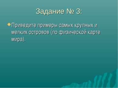 Задание № 3: Приведите примеры самых крупных и мелких островов (по физической...