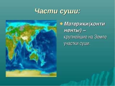 Части суши: Материки(континенты) – крупнейшие на Земле участки суши.