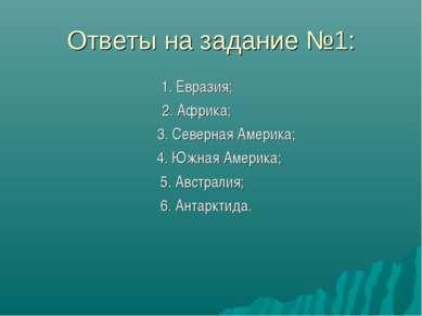 Ответы на задание №1: 1. Евразия; 2. Африка; 3. Северная Америка; 4. Южная Ам...