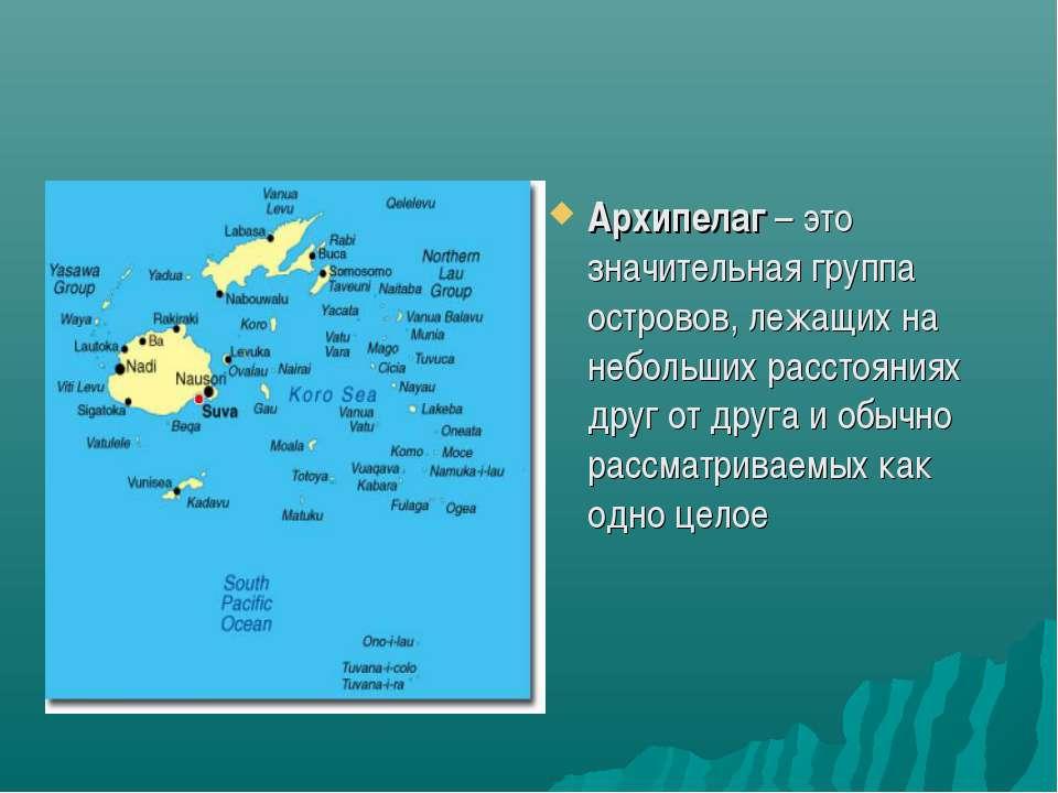Архипелаг – это значительная группа островов, лежащих на небольших расстояния...