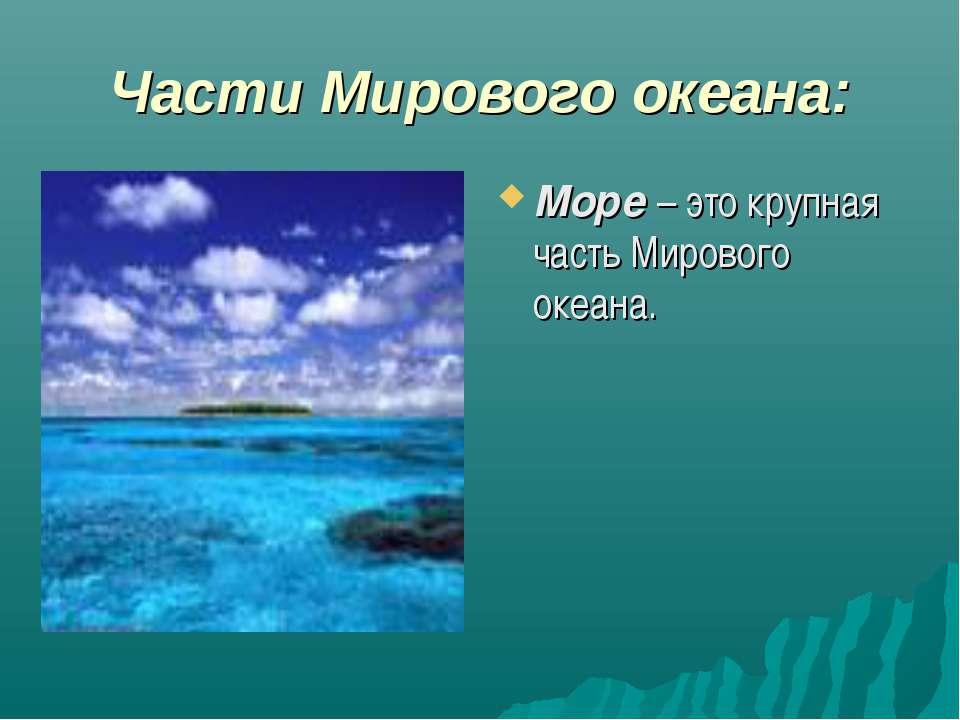 Части Мирового океана: Море – это крупная часть Мирового океана.