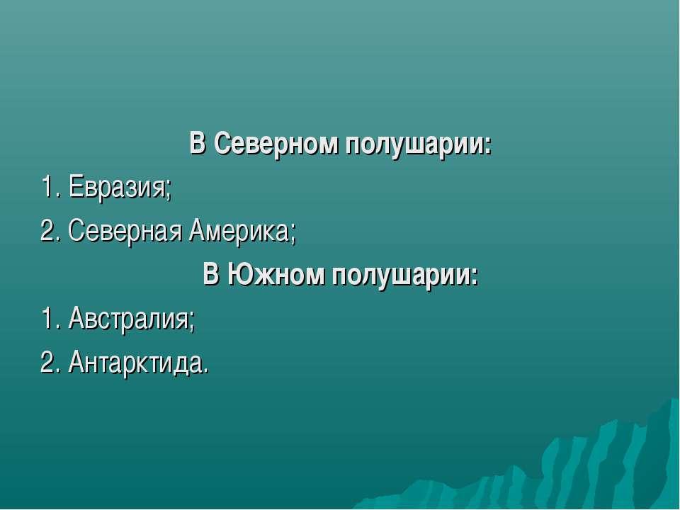 В Северном полушарии: 1. Евразия; 2. Северная Америка; В Южном полушарии: 1. ...