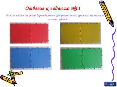 Ответы к заданию №11 Для составления фигур берем большие квадраты синего, кра...