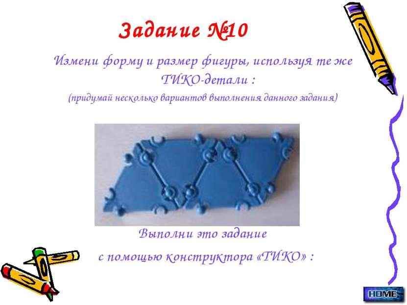 Задание №10 Измени форму и размер фигуры, используя те же ТИКО-детали : (прид...