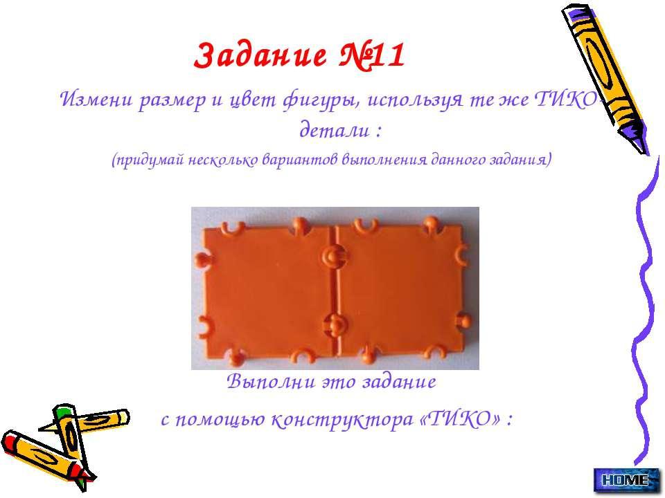 Задание №11 Измени размер и цвет фигуры, используя те же ТИКО-детали : (приду...