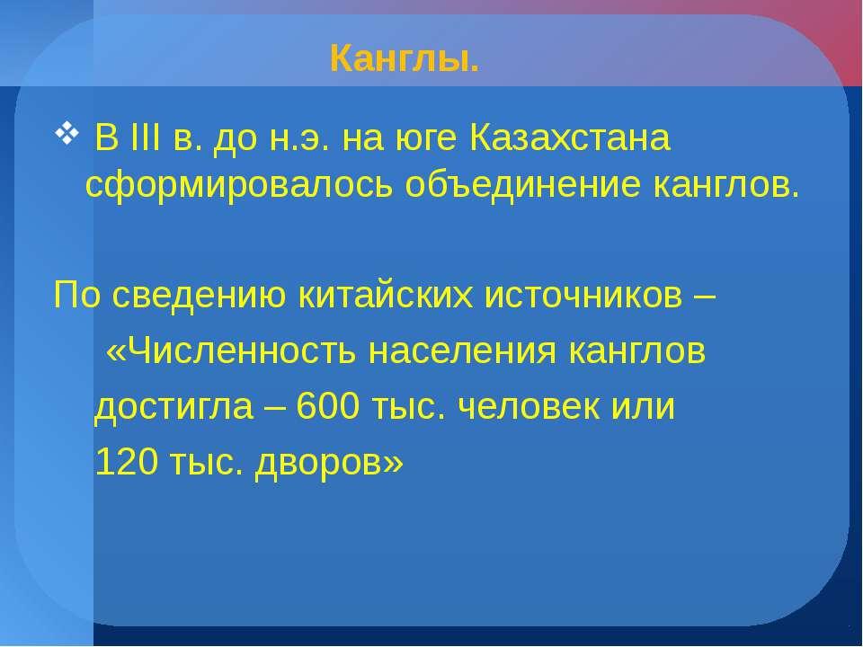Канглы. В III в. до н.э. на юге Казахстана сформировалось объединение канглов...