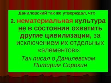 Данилевский так же утверждал, что 2. нематериальная культура не в состоянии о...